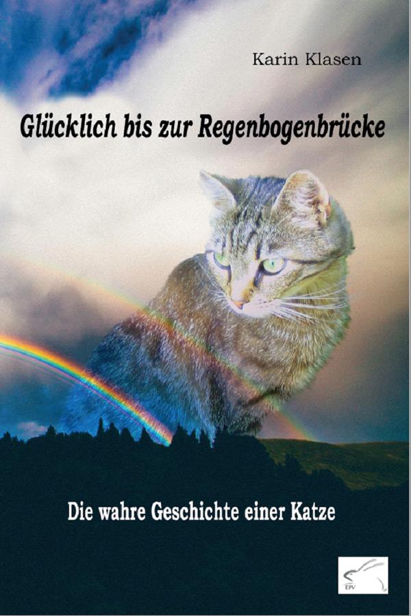 Karin Klasen: Glücklich bis zur Regenbogenbrücke - Die wahre Geschichte einer Katze